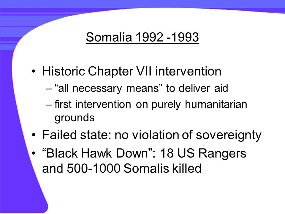 Somalia 1992 -1993 Historic Chapter VII intervention – all necessary means to deliver aid –first intervention on purely humanitarian grounds Failed state: no violation of sovereignty Black Hawk Down : 18 US Rangers and 500-1000 Somalis killed