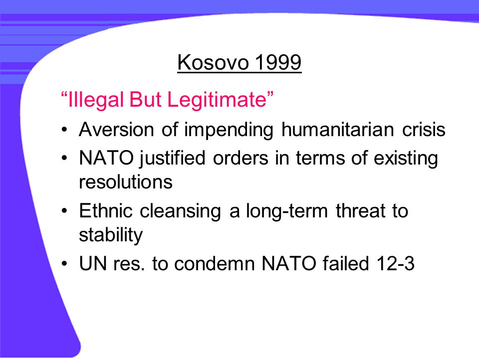 Kosovo 1999 Illegal But Legitimate Aversion of impending humanitarian crisis NATO justified orders in terms of existing resolutions Ethnic cleansing a long-term threat to stability UN res.