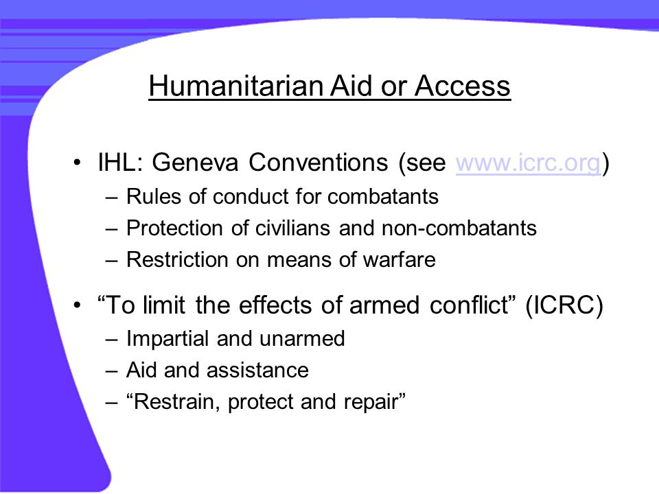 Humanitarian Aid or Access IHL: Geneva Conventions (see www.icrc.org)www.icrc.org –Rules of conduct for combatants –Protection of civilians and non-combatants –Restriction on means of warfare To limit the effects of armed conflict (ICRC) –Impartial and unarmed –Aid and assistance – Restrain, protect and repair