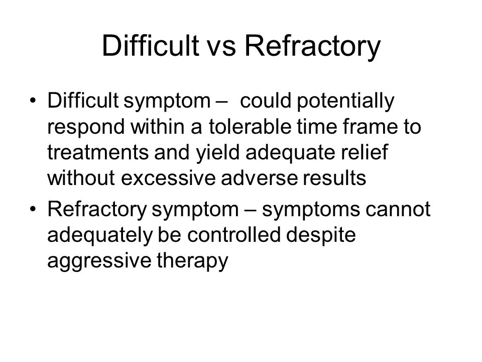 Difficult vs Refractory Difficult symptom – could potentially respond within a tolerable time frame to treatments and yield adequate relief without excessive adverse results Refractory symptom – symptoms cannot adequately be controlled despite aggressive therapy