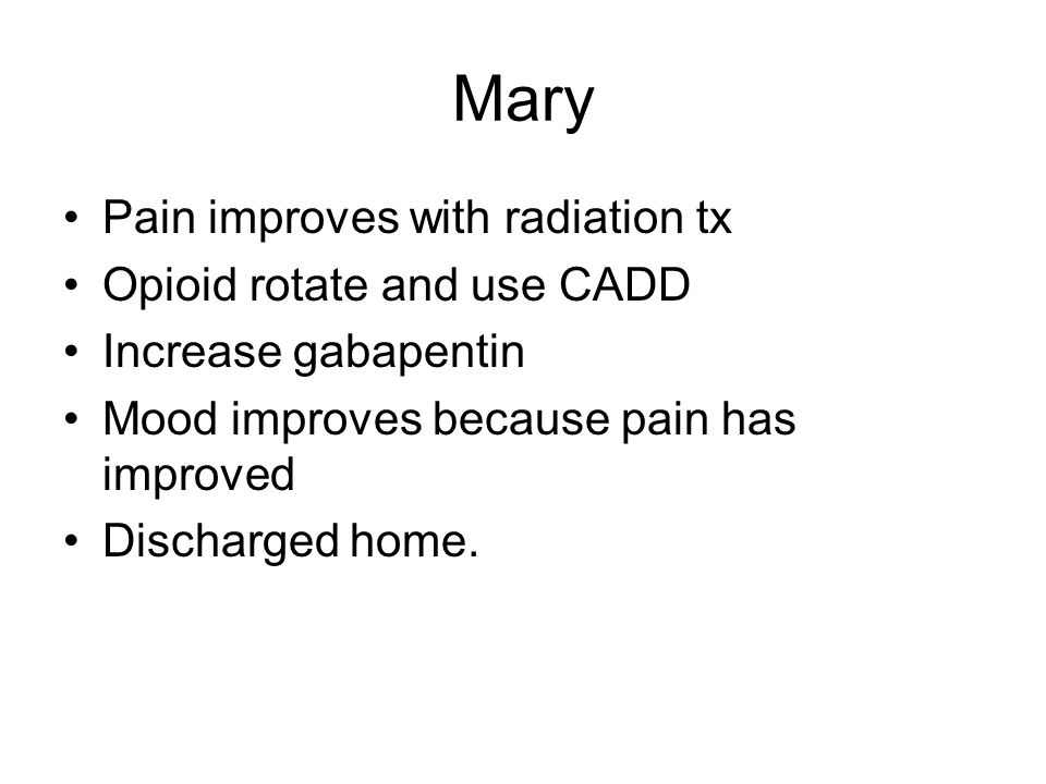 Mary Pain improves with radiation tx Opioid rotate and use CADD Increase gabapentin Mood improves because pain has improved Discharged home.