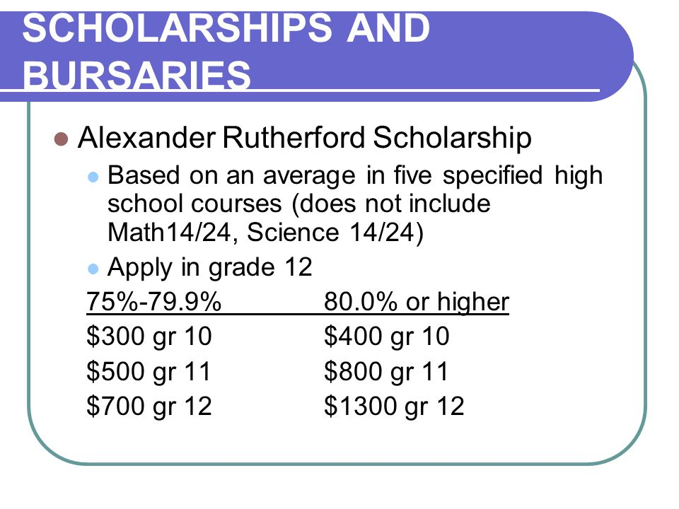 SCHOLARSHIPS AND BURSARIES Alexander Rutherford Scholarship Based on an average in five specified high school courses (does not include Math14/24, Science 14/24) Apply in grade 12 75%-79.9%80.0% or higher $300 gr 10$400 gr 10 $500 gr 11$800 gr 11 $700 gr 12$1300 gr 12