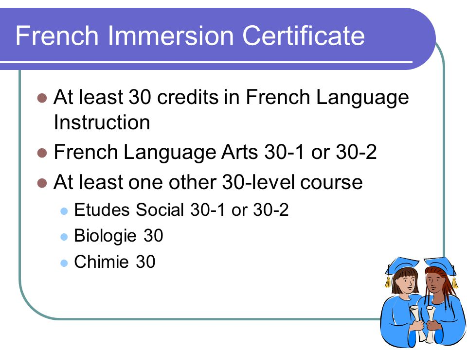French Immersion Certificate At least 30 credits in French Language Instruction French Language Arts 30-1 or 30-2 At least one other 30-level course Etudes Social 30-1 or 30-2 Biologie 30 Chimie 30
