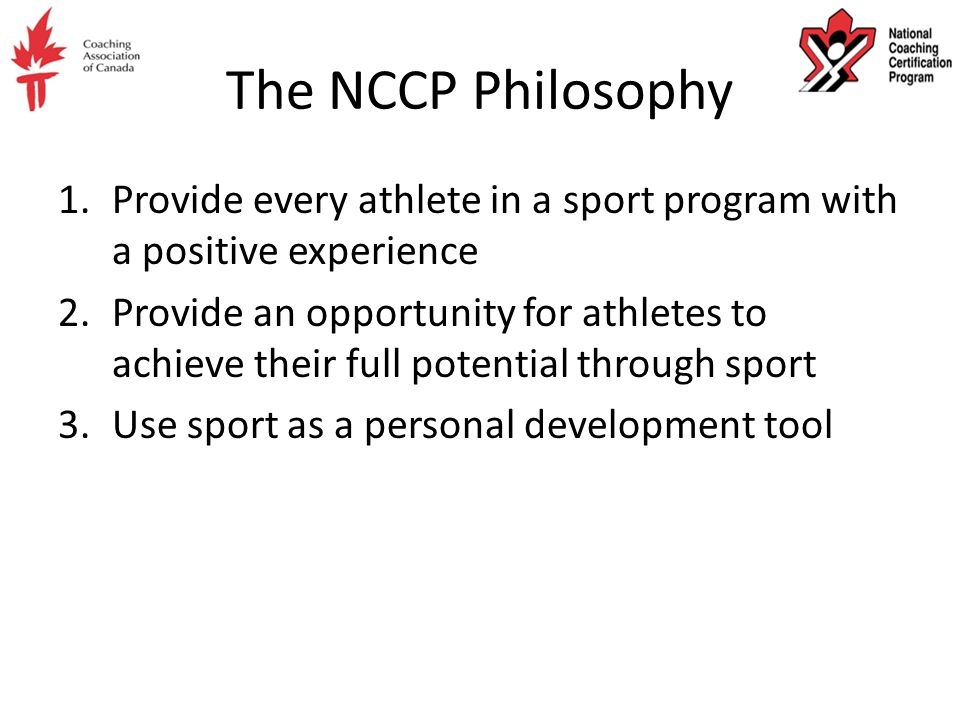 The NCCP Philosophy 1.Provide every athlete in a sport program with a positive experience 2.Provide an opportunity for athletes to achieve their full potential through sport 3.Use sport as a personal development tool