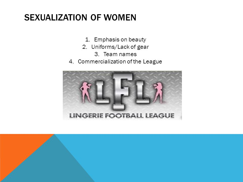 SEXUALIZATION OF WOMEN 1.Emphasis on beauty 2.Uniforms/Lack of gear 3.Team names 4.Commercialization of the League