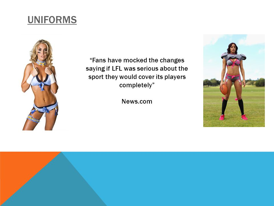 UNIFORMS Fans have mocked the changes saying if LFL was serious about the sport they would cover its players completely News.com