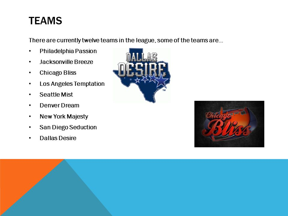 TEAMS There are currently twelve teams in the league, some of the teams are… Philadelphia Passion Jacksonville Breeze Chicago Bliss Los Angeles Temptation Seattle Mist Denver Dream New York Majesty San Diego Seduction Dallas Desire