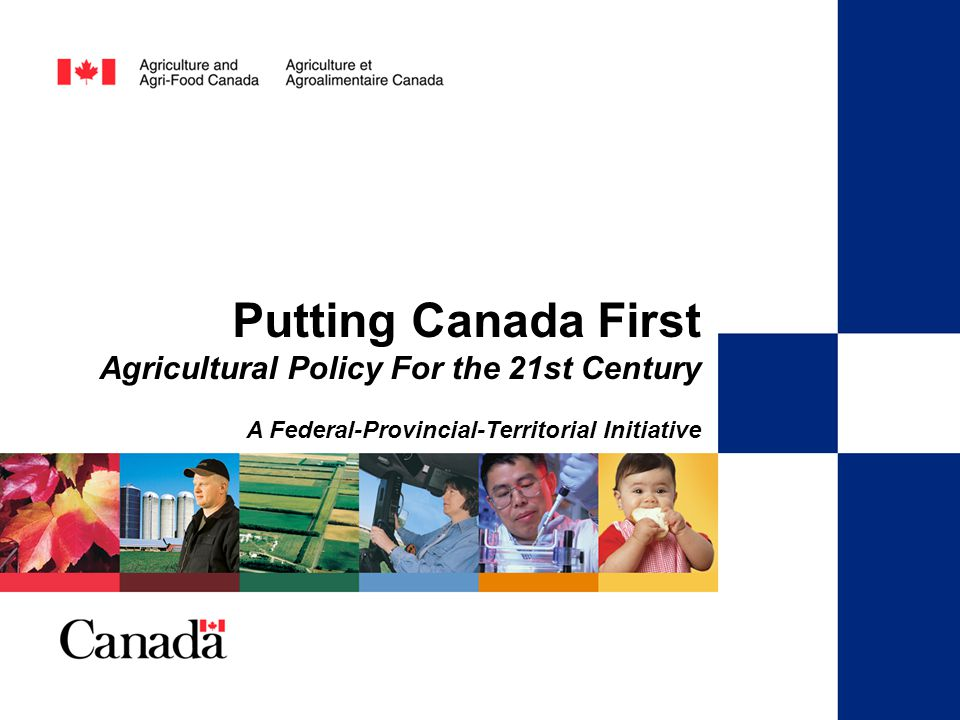 A Federal-Provincial-Territorial Initiative Putting Canada First Agricultural Policy for the 21st Century Putting Canada First Agricultural Policy For the 21st Century A Federal-Provincial-Territorial Initiative