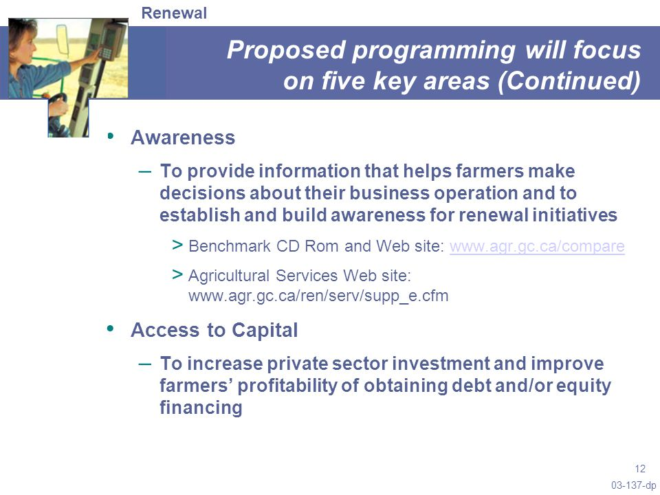 03-137-dp 12 Proposed programming will focus on five key areas (Continued) Awareness – To provide information that helps farmers make decisions about their business operation and to establish and build awareness for renewal initiatives > Benchmark CD Rom and Web site: www.agr.gc.ca/comparewww.agr.gc.ca/compare > Agricultural Services Web site: www.agr.gc.ca/ren/serv/supp_e.cfm Access to Capital – To increase private sector investment and improve farmers' profitability of obtaining debt and/or equity financing Renewal
