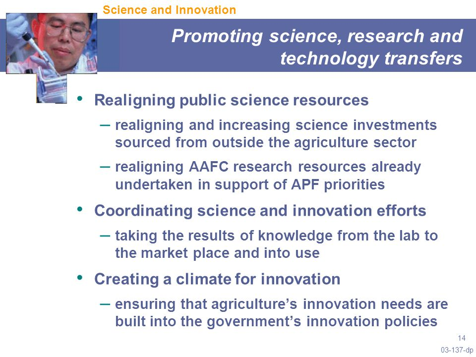 03-137-dp 14 Promoting science, research and technology transfers Science and Innovation Realigning public science resources – realigning and increasing science investments sourced from outside the agriculture sector – realigning AAFC research resources already undertaken in support of APF priorities Coordinating science and innovation efforts – taking the results of knowledge from the lab to the market place and into use Creating a climate for innovation – ensuring that agriculture's innovation needs are built into the government's innovation policies