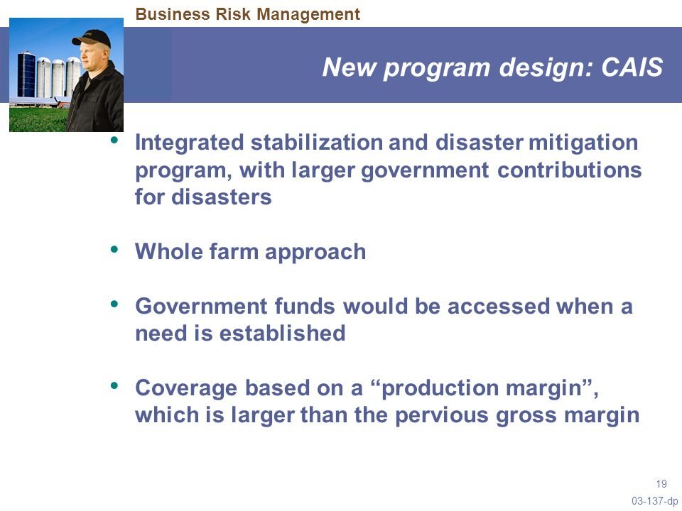03-137-dp 19 New program design: CAIS Business Risk Management Integrated stabilization and disaster mitigation program, with larger government contributions for disasters Whole farm approach Government funds would be accessed when a need is established Coverage based on a production margin , which is larger than the pervious gross margin