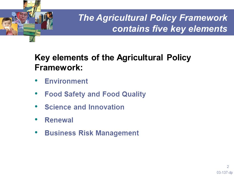 03-137-dp 2 Key elements of the Agricultural Policy Framework: Environment Food Safety and Food Quality Science and Innovation Renewal Business Risk Management The Agricultural Policy Framework contains five key elements