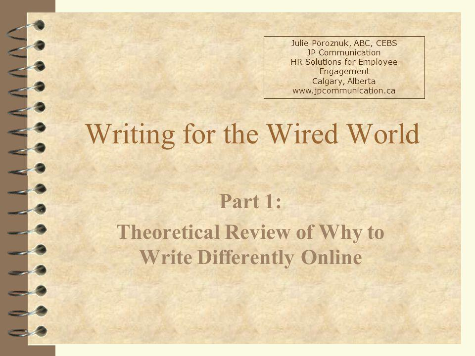 Writing for the Wired World Part 1: Theoretical Review of Why to Write Differently Online Julie Poroznuk, ABC, CEBS JP Communication HR Solutions for Employee Engagement Calgary, Alberta www.jpcommunication.ca