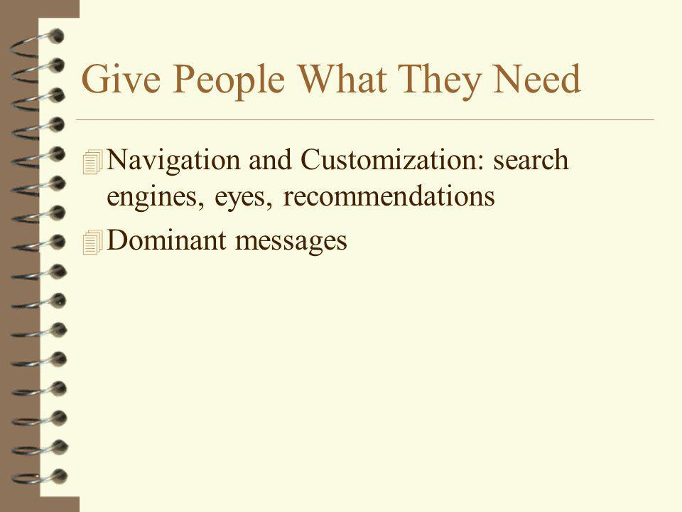 Give People What They Need 4 Navigation and Customization: search engines, eyes, recommendations 4 Dominant messages