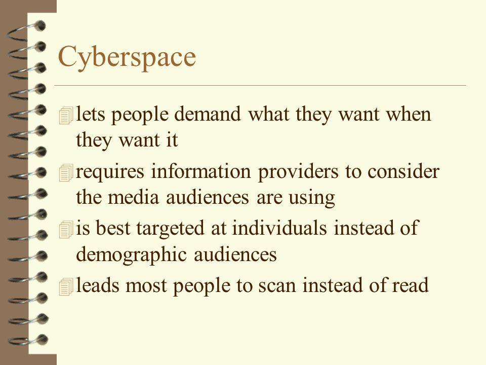 Cyberspace 4 lets people demand what they want when they want it 4 requires information providers to consider the media audiences are using 4 is best targeted at individuals instead of demographic audiences 4 leads most people to scan instead of read