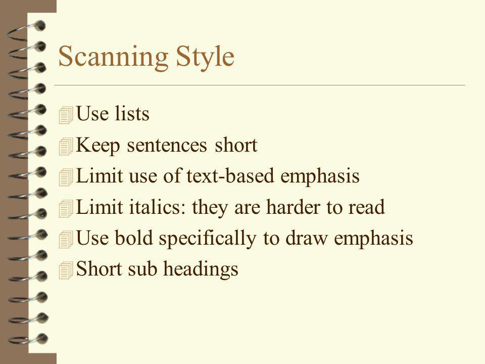 Scanning Style 4 Use lists 4 Keep sentences short 4 Limit use of text-based emphasis 4 Limit italics: they are harder to read 4 Use bold specifically to draw emphasis 4 Short sub headings