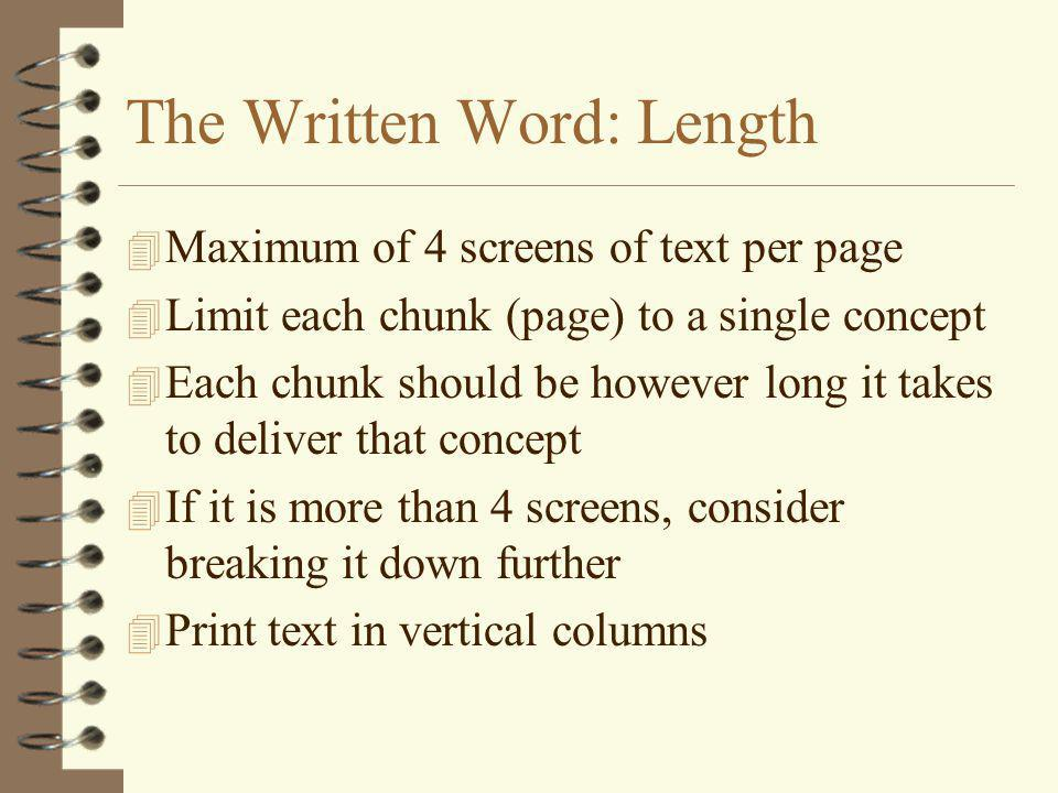 The Written Word: Length 4 Maximum of 4 screens of text per page 4 Limit each chunk (page) to a single concept 4 Each chunk should be however long it takes to deliver that concept 4 If it is more than 4 screens, consider breaking it down further 4 Print text in vertical columns
