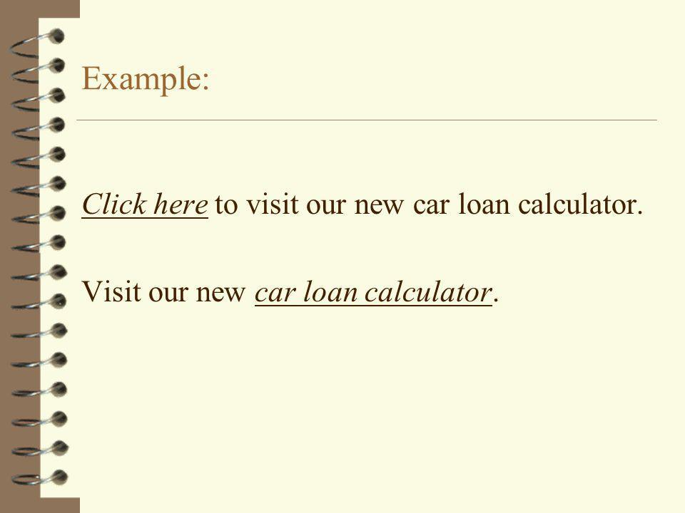 Example: Click here to visit our new car loan calculator. Visit our new car loan calculator.