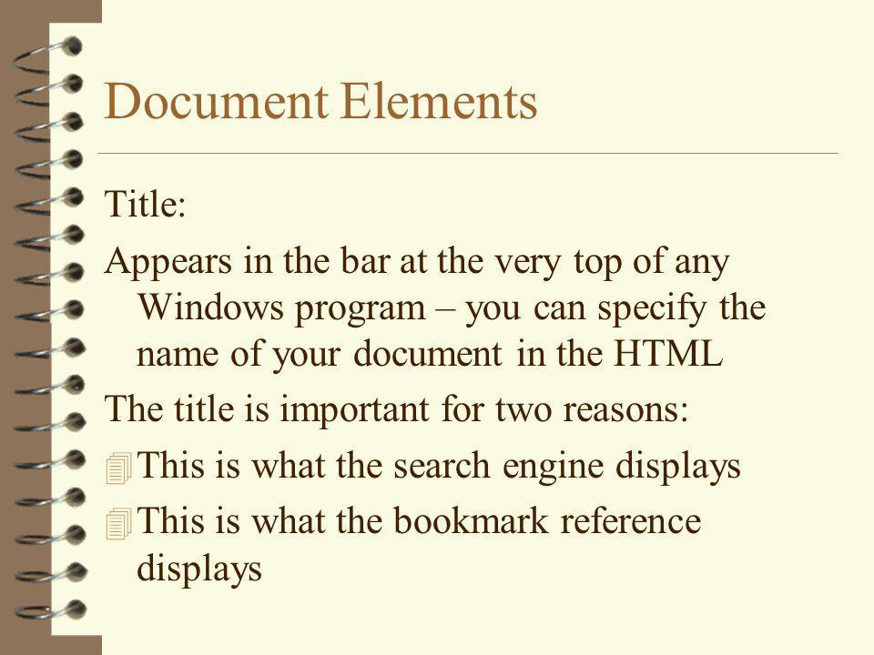 Document Elements Title: Appears in the bar at the very top of any Windows program – you can specify the name of your document in the HTML The title is important for two reasons: 4 This is what the search engine displays 4 This is what the bookmark reference displays