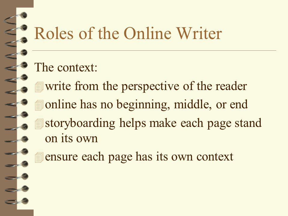 Roles of the Online Writer The context: 4 write from the perspective of the reader 4 online has no beginning, middle, or end 4 storyboarding helps make each page stand on its own 4 ensure each page has its own context