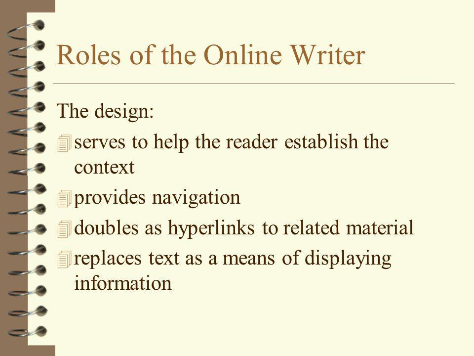 Roles of the Online Writer The design: 4 serves to help the reader establish the context 4 provides navigation 4 doubles as hyperlinks to related material 4 replaces text as a means of displaying information