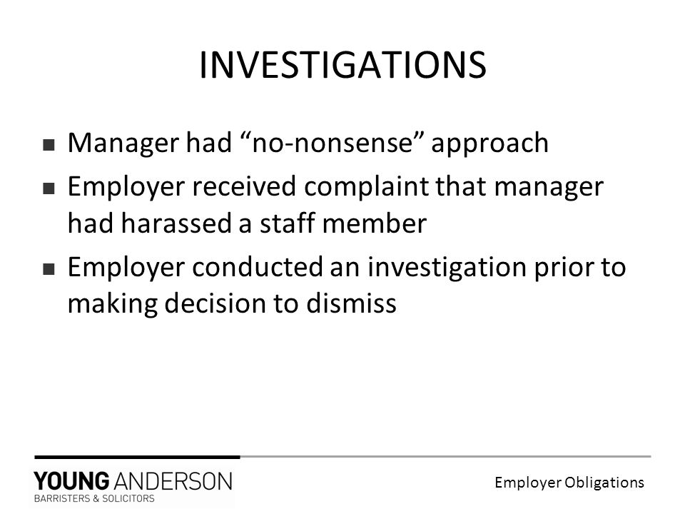 Employer Obligations Manager had no-nonsense approach Employer received complaint that manager had harassed a staff member Employer conducted an investigation prior to making decision to dismiss INVESTIGATIONS