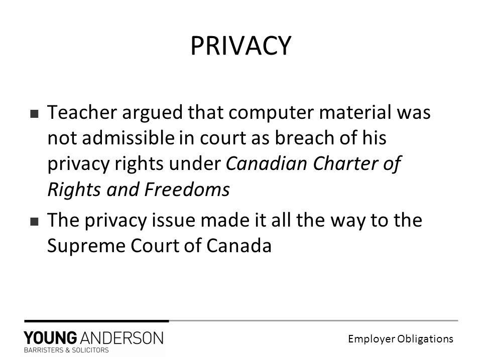 Employer Obligations Teacher argued that computer material was not admissible in court as breach of his privacy rights under Canadian Charter of Rights and Freedoms The privacy issue made it all the way to the Supreme Court of Canada PRIVACY