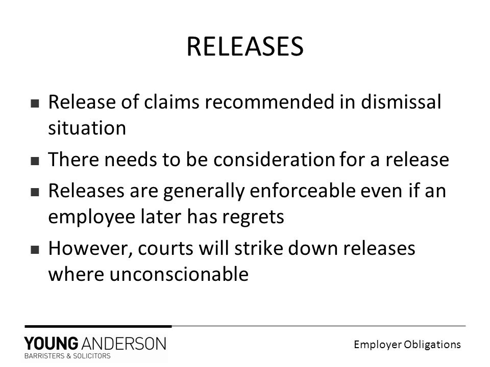Employer Obligations RELEASES Release of claims recommended in dismissal situation There needs to be consideration for a release Releases are generally enforceable even if an employee later has regrets However, courts will strike down releases where unconscionable