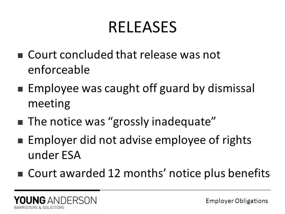 Employer Obligations RELEASES Court concluded that release was not enforceable Employee was caught off guard by dismissal meeting The notice was grossly inadequate Employer did not advise employee of rights under ESA Court awarded 12 months' notice plus benefits