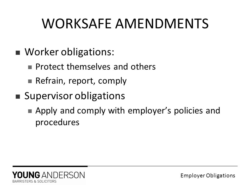 Employer Obligations Worker obligations: Protect themselves and others Refrain, report, comply Supervisor obligations Apply and comply with employer's policies and procedures WORKSAFE AMENDMENTS
