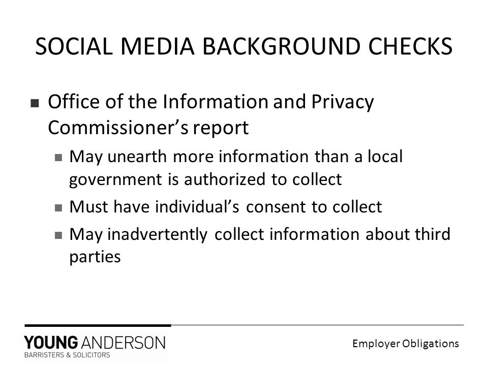 Employer Obligations Office of the Information and Privacy Commissioner's report May unearth more information than a local government is authorized to collect Must have individual's consent to collect May inadvertently collect information about third parties SOCIAL MEDIA BACKGROUND CHECKS