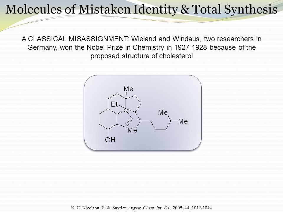 Molecules of Mistaken Identity & Total Synthesis A CLASSICAL MISASSIGNMENT: Wieland and Windaus, two researchers in Germany, won the Nobel Prize in Chemistry in 1927-1928 because of the proposed structure of cholesterol K.