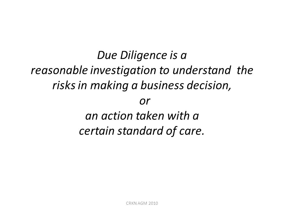 Due Diligence is a reasonable investigation to understand the risks in making a business decision, or an action taken with a certain standard of care.