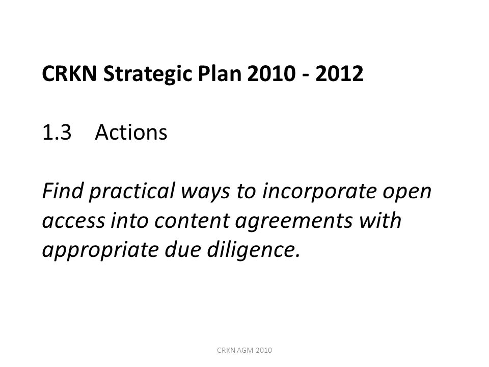 CRKN Strategic Plan 2010 - 2012 1.3 Actions Find practical ways to incorporate open access into content agreements with appropriate due diligence.