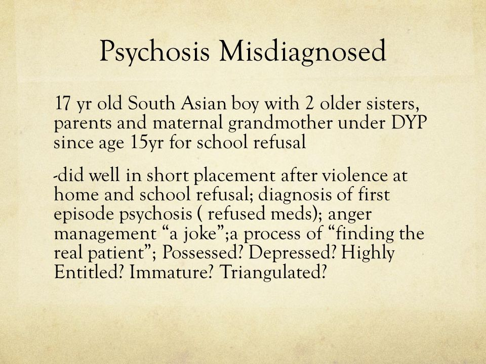 Psychosis Misdiagnosed 17 yr old South Asian boy with 2 older sisters, parents and maternal grandmother under DYP since age 15yr for school refusal -did well in short placement after violence at home and school refusal; diagnosis of first episode psychosis ( refused meds); anger management a joke ;a process of finding the real patient ; Possessed.