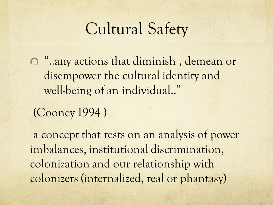 Cultural Safety ..any actions that diminish, demean or disempower the cultural identity and well-being of an individual.. (Cooney 1994 ) a concept that rests on an analysis of power imbalances, institutional discrimination, colonization and our relationship with colonizers (internalized, real or phantasy)