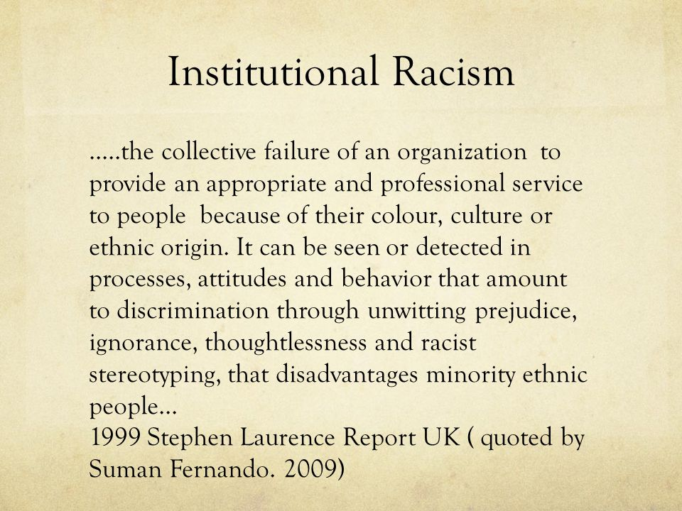 Institutional Racism …..the collective failure of an organization to provide an appropriate and professional service to people because of their colour, culture or ethnic origin.