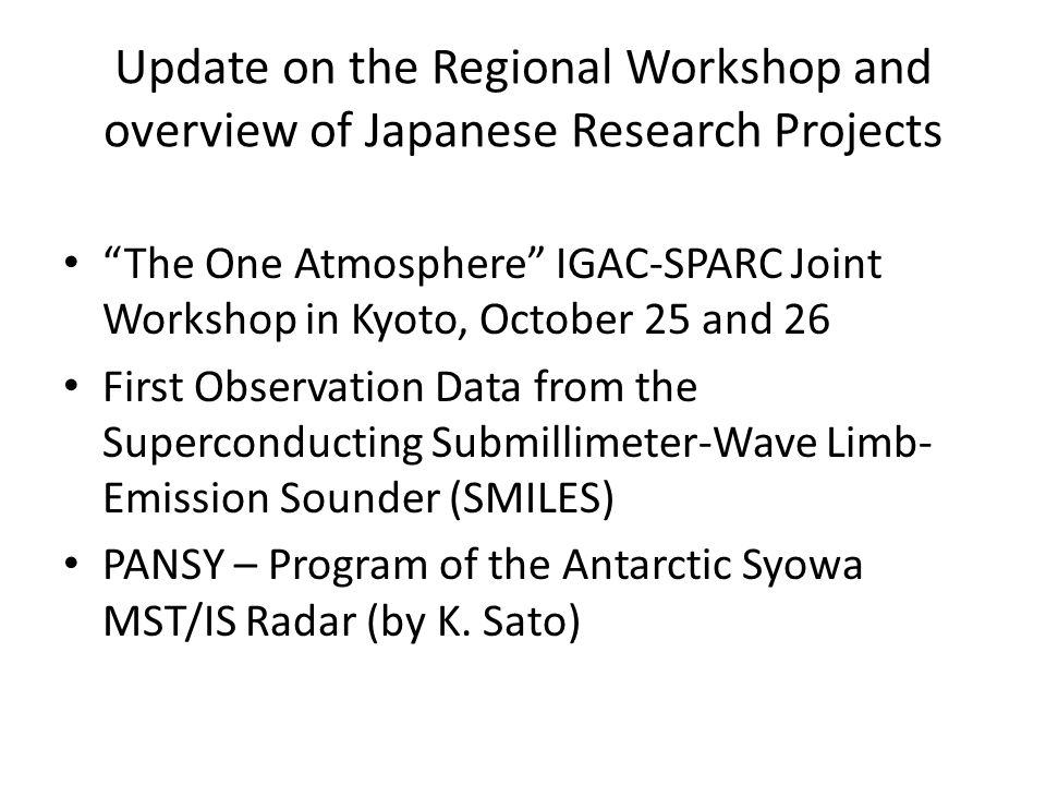 Update on the Regional Workshop and overview of Japanese Research Projects The One Atmosphere IGAC-SPARC Joint Workshop in Kyoto, October 25 and 26 First Observation Data from the Superconducting Submillimeter-Wave Limb- Emission Sounder (SMILES) PANSY – Program of the Antarctic Syowa MST/IS Radar (by K.