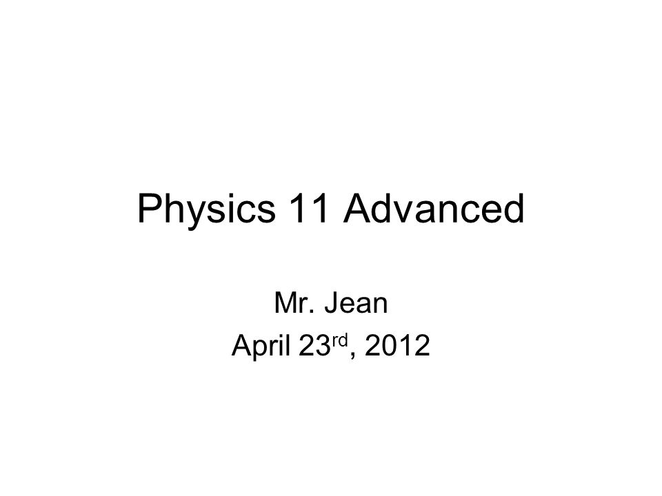 Physics 11 Advanced Mr. Jean April 23 rd, 2012