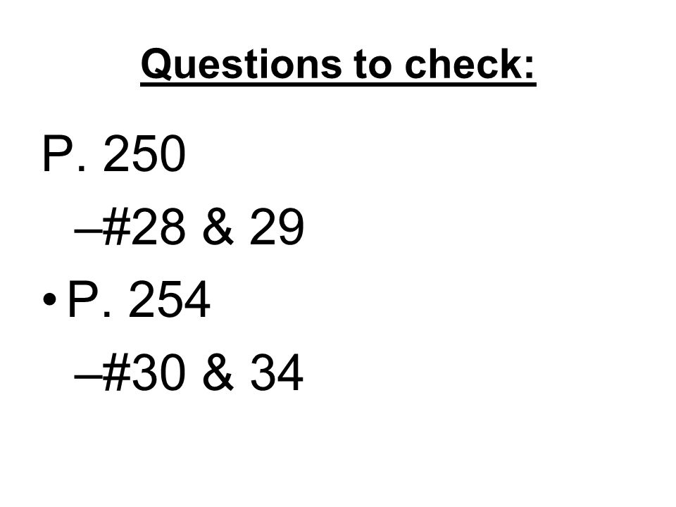 Questions to check: P. 250 –#28 & 29 P. 254 –#30 & 34