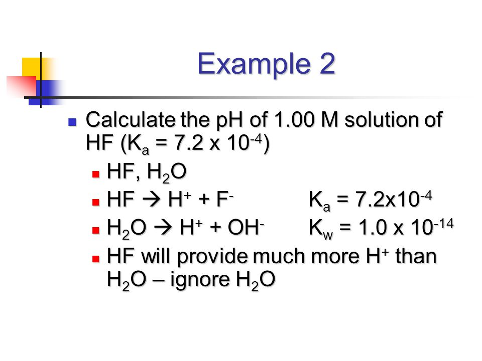 Example 2 Calculate the pH of 1.00 M solution of HF (K a = 7.2 x 10 -4 ) Calculate the pH of 1.00 M solution of HF (K a = 7.2 x 10 -4 ) HF, H 2 O HF, H 2 O HF  H + + F - K a = 7.2x10 -4 HF  H + + F - K a = 7.2x10 -4 H 2 O  H + + OH - K w = 1.0 x 10 -14 H 2 O  H + + OH - K w = 1.0 x 10 -14 HF will provide much more H + than H 2 O – ignore H 2 O HF will provide much more H + than H 2 O – ignore H 2 O