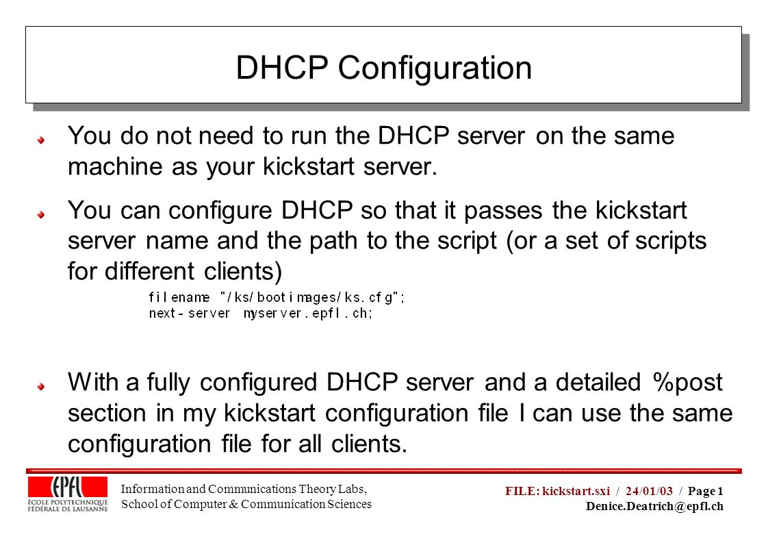 Information and Communications Theory Labs, School of Computer & Communication Sciences FILE: kickstart.sxi / 24/01/03 / Page 1 Denice.Deatrich@epfl.ch DHCP Configuration You do not need to run the DHCP server on the same machine as your kickstart server.