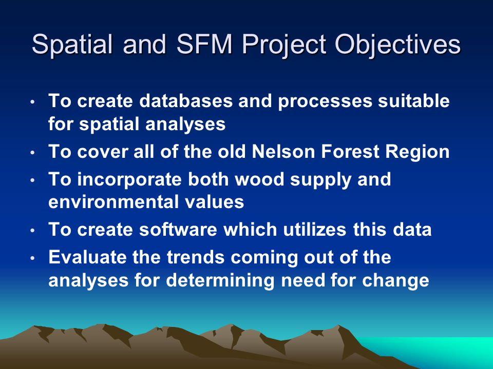 Spatial and SFM Project Objectives To create databases and processes suitable for spatial analyses To cover all of the old Nelson Forest Region To incorporate both wood supply and environmental values To create software which utilizes this data Evaluate the trends coming out of the analyses for determining need for change