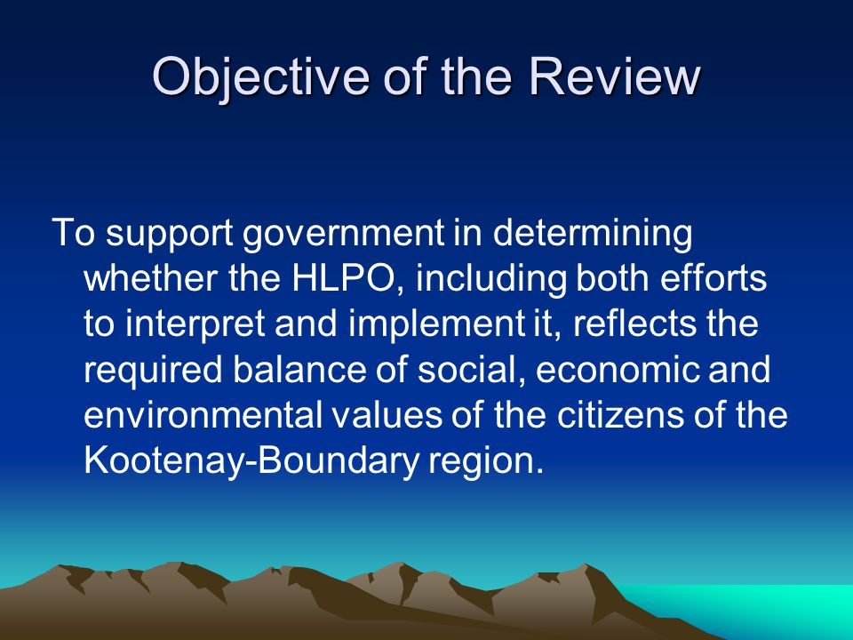 Objective of the Review To support government in determining whether the HLPO, including both efforts to interpret and implement it, reflects the required balance of social, economic and environmental values of the citizens of the Kootenay-Boundary region.