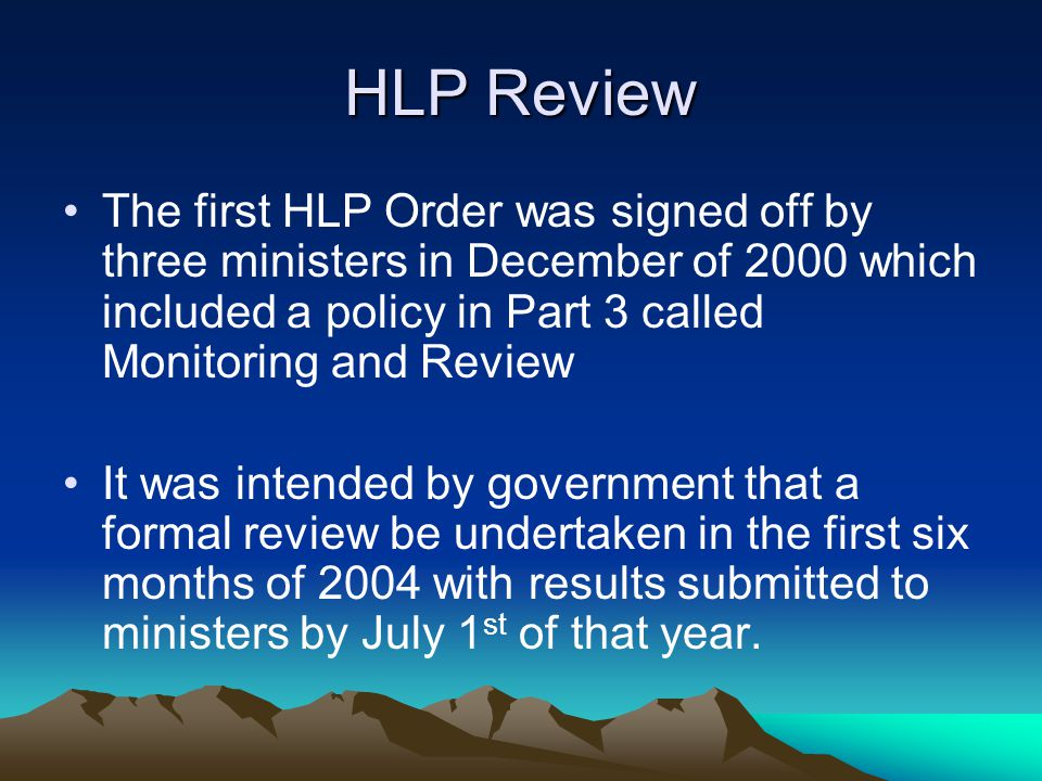 HLP Review The first HLP Order was signed off by three ministers in December of 2000 which included a policy in Part 3 called Monitoring and Review It was intended by government that a formal review be undertaken in the first six months of 2004 with results submitted to ministers by July 1 st of that year.