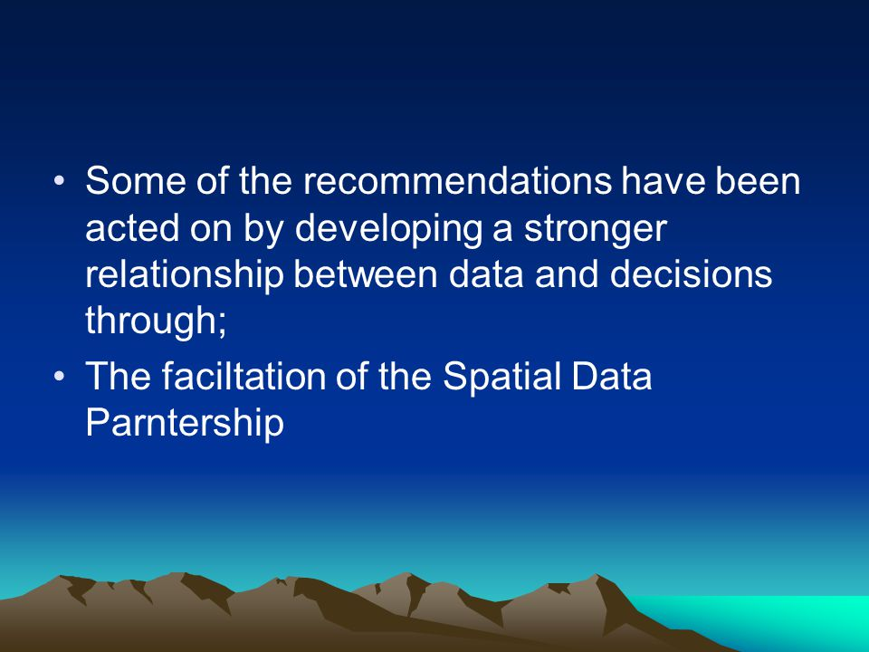 Some of the recommendations have been acted on by developing a stronger relationship between data and decisions through; The faciltation of the Spatial Data Parntership