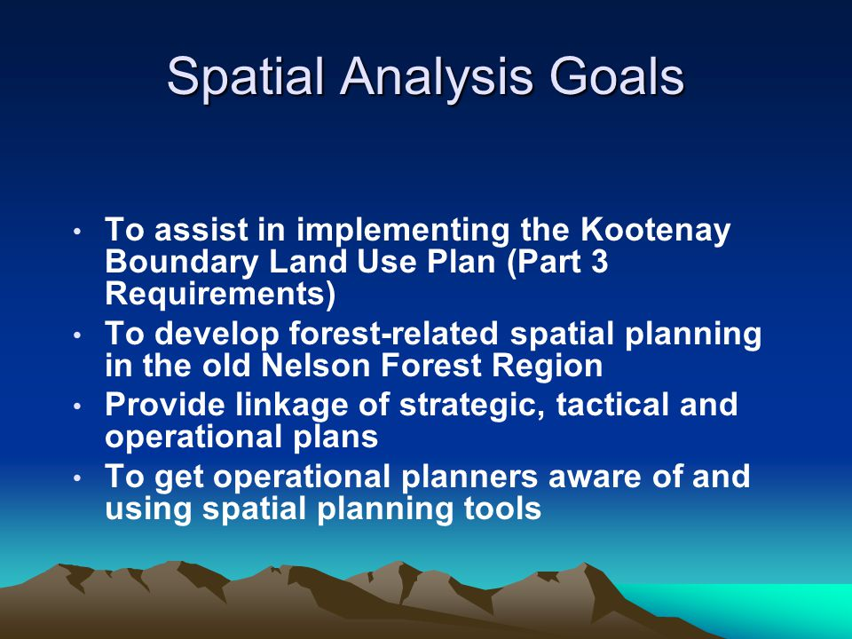 Spatial Analysis Goals To assist in implementing the Kootenay Boundary Land Use Plan (Part 3 Requirements) To develop forest-related spatial planning in the old Nelson Forest Region Provide linkage of strategic, tactical and operational plans To get operational planners aware of and using spatial planning tools