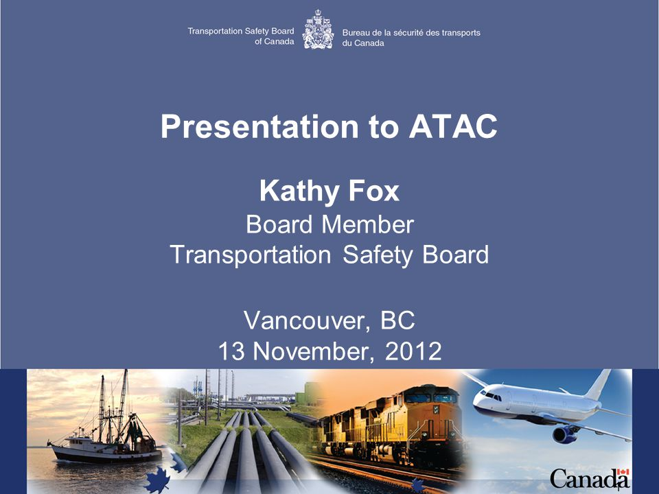 1 Presentation to ATAC Kathy Fox Board Member Transportation Safety Board Vancouver, BC 13 November, 2012