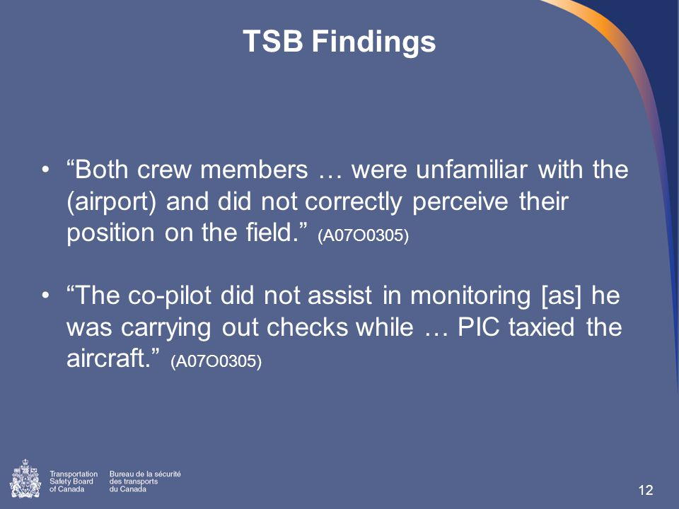 TSB Findings Both crew members … were unfamiliar with the (airport) and did not correctly perceive their position on the field. (A07O0305) The co-pilot did not assist in monitoring [as] he was carrying out checks while … PIC taxied the aircraft. (A07O0305) 12