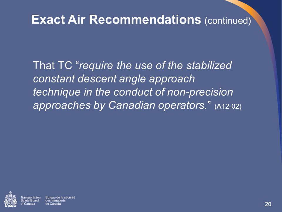 Exact Air Recommendations (continued) That TC require the use of the stabilized constant descent angle approach technique in the conduct of non-precision approaches by Canadian operators. (A12-02) 20